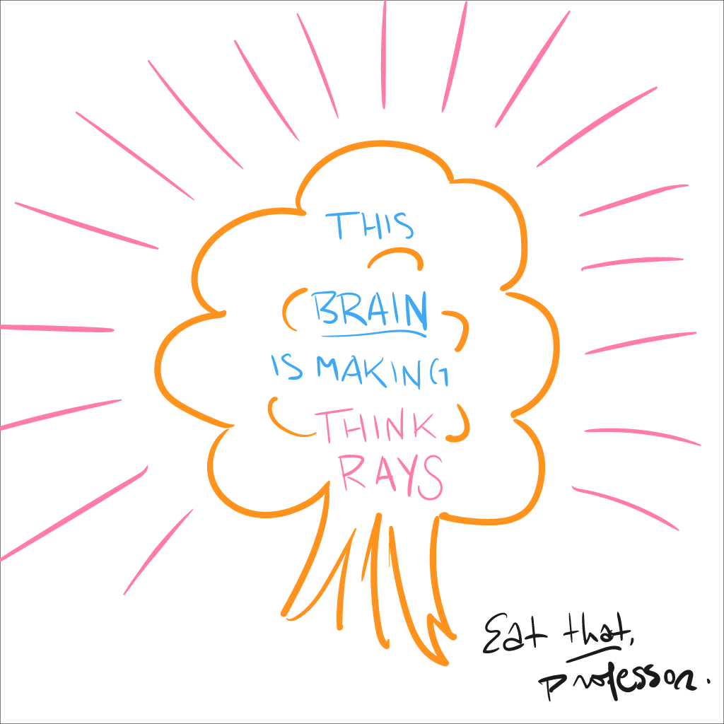 a colourful line sketch of an orange cauliflower or crudely-rendered mushroom cloud, which reads, this brain is making think rays. at the bottom in black is the phrase, Eat that, professor.