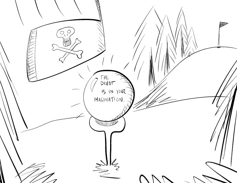 """crude mono sketch of a golf green. the ball on a tee says """"The divot is in your imagination."""" The hole is in the distance, surrounded by rough pines. a club with a Jolly Roger upon it comes swinging down to hit the ball."""