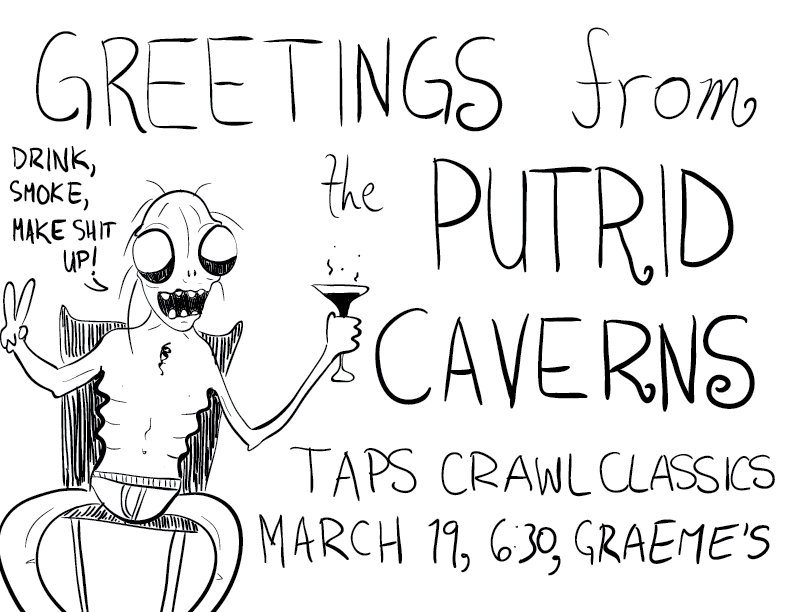 "a crude mono sketch featuring a skeletal fellow with wide, empty eyes, gripping a bubbling martini and giving the V-for-victory sign. he says ""Drink, smoke, make shit up!"" and the other text reads: Greetings from the Putrid Caverns. Taps Crawl Classics, March 19, 6:30, Graeme's. This is a poster for an upcoming DCC game I'm running"