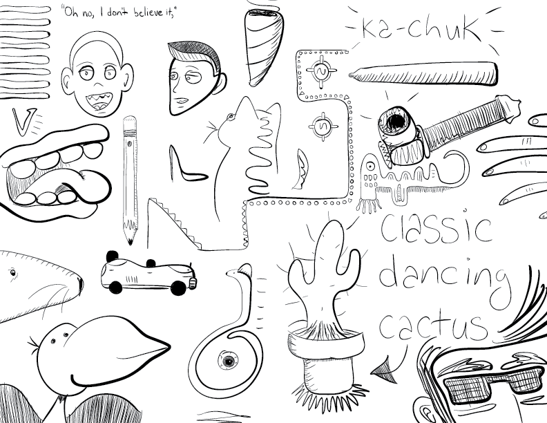 a collection of crude mono sketches, featuring such unrelated objects as: a cactus, labelled as such; a cat; lips without a face; Hank and Dean Venture; fingers; a tiny car; the sound effect 'ka-chuk'; and others