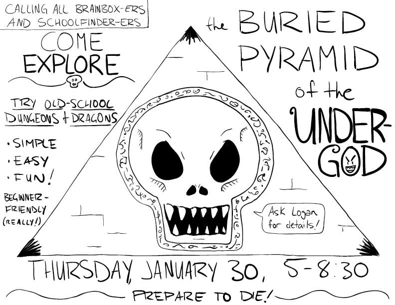 crude mono sketch of a poster I'm putting up to advertise a beginner-friendly open-table game of old-school Dungeons and Dragons I intend to run next week, based on the incredible one page dungeon The Buried Pyramid of the Undergod by JD Thornton: https://campaignwiki.org/1pdc/2019/Jesse%20David%20-%20Buried%20Pyramid%20of%20the%20Undergod.pdf